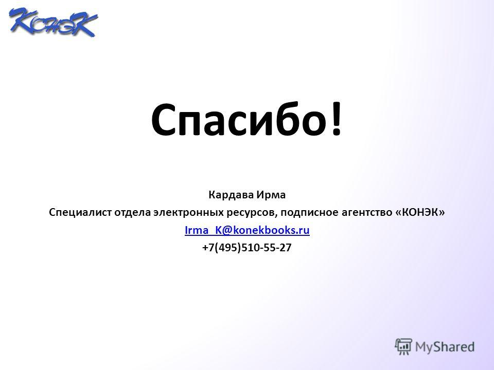 Спасибо! Кардава Ирма Специалист отдела электронных ресурсов, подписное агентство «КОНЭК» Irma_K@konekbooks.ru +7(495)510-55-27