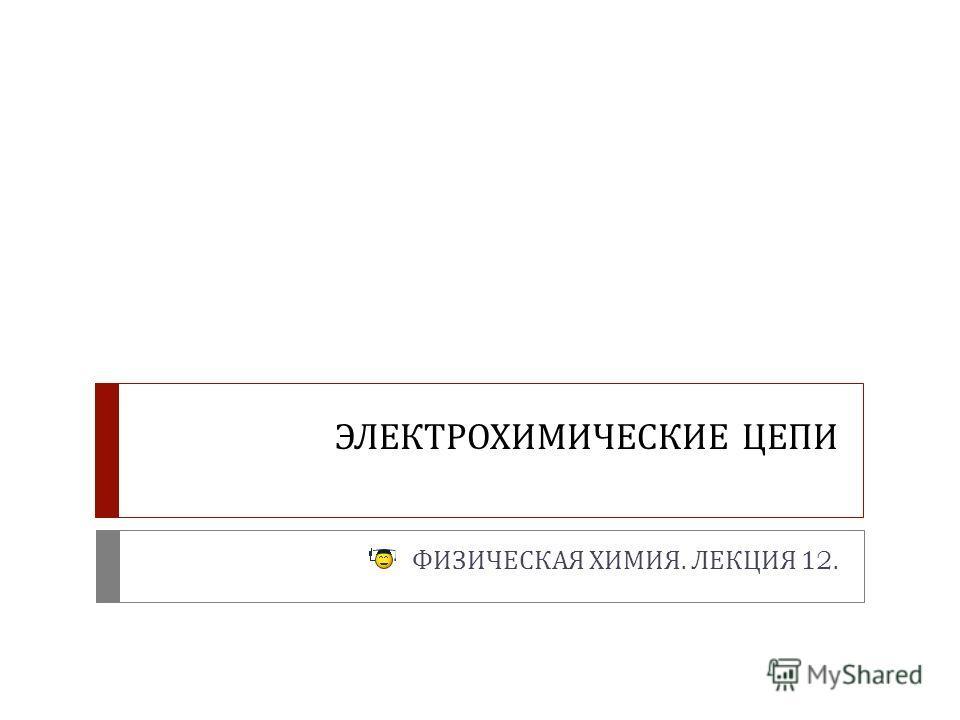 ЭЛЕКТРОХИМИЧЕСКИЕ ЦЕПИ ФИЗИЧЕСКАЯ ХИМИЯ. ЛЕКЦИЯ 12.