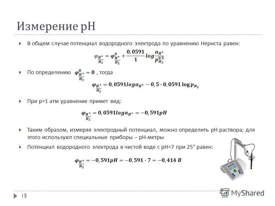 Измерение рН В общем случае потенциал водородного электрода по уравнению Нернста равен : По определению, тогда При р =1 атм уравнение примет вид : Таким образом, измеряя электродный потенциал, можно определить рН раствора ; для этого используют специ
