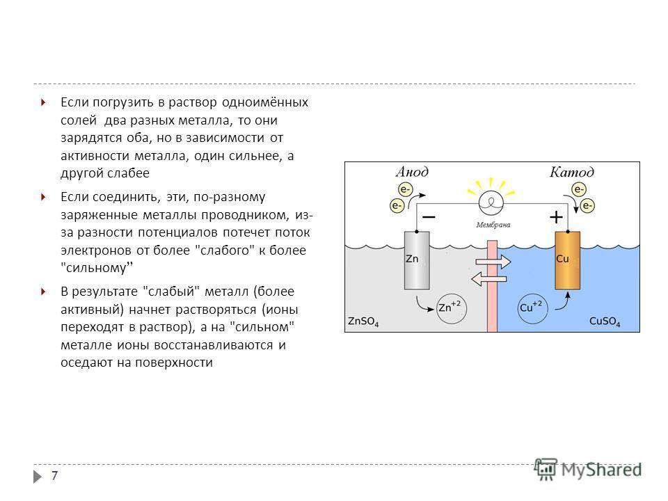 Если погрузить в раствор одноимённых солей два разных металла, то они зарядятся оба, но в зависимости от активности металла, один сильнее, а другой слабее Если соединить, эти, по - разному заряженные металлы проводником, из - за разности потенциалов