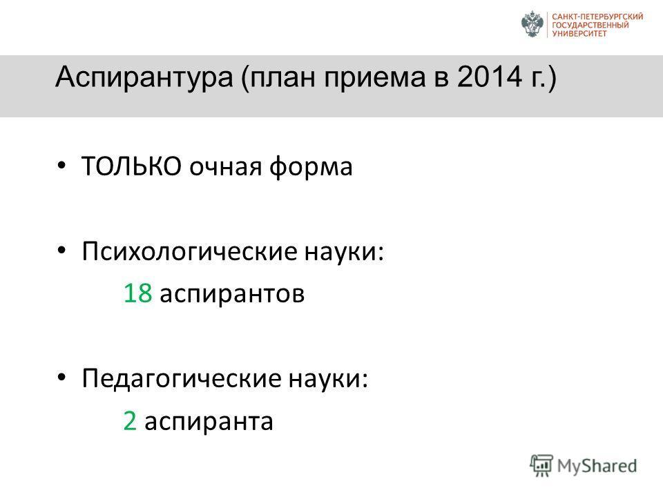 Аспирантура (план приема в 2014 г.) ТОЛЬКО очная форма Психологические науки: 18 аспирантов Педагогические науки: 2 аспиранта