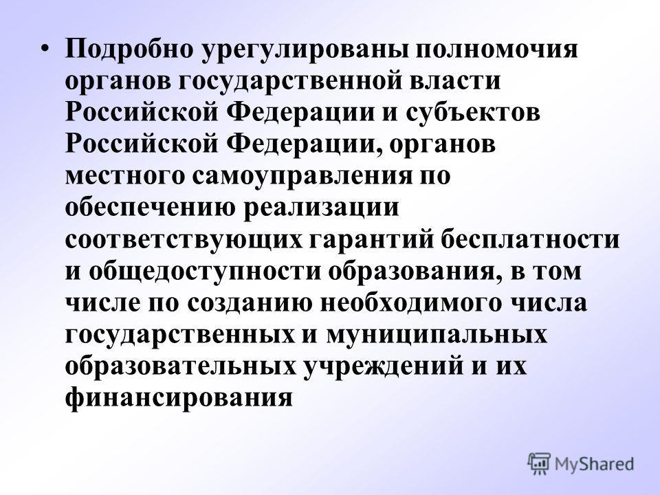 Подробно урегулированы полномочия органов государственной власти Российской Федерации и субъектов Российской Федерации, органов местного самоуправления по обеспечению реализации соответствующих гарантий бесплатности и общедоступности образования, в т
