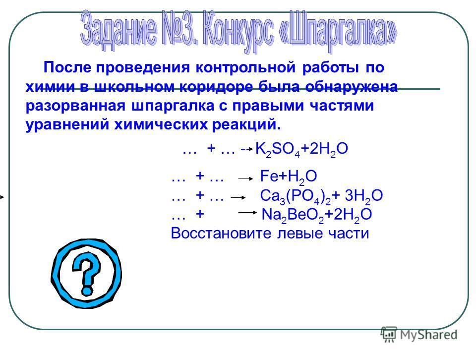 После проведения контрольной работы по химии в школьном коридоре была обнаружена разорванная шпаргалка с правыми частями уравнений химических реакций. … + … -- K 2 SO 4 +2H 2 O … + … Fe+H 2 O … + … Ca 3 (PO 4 ) 2 + 3H 2 O … + Na 2 BeO 2 +2H 2 O Восст