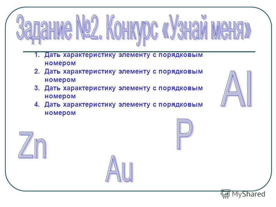 1. Дать характеристику элементу с порядковым номером 2. Дать характеристику элементу с порядковым номером 3. Дать характеристику элементу с порядковым номером 4. Дать характеристику элементу с порядковым номером
