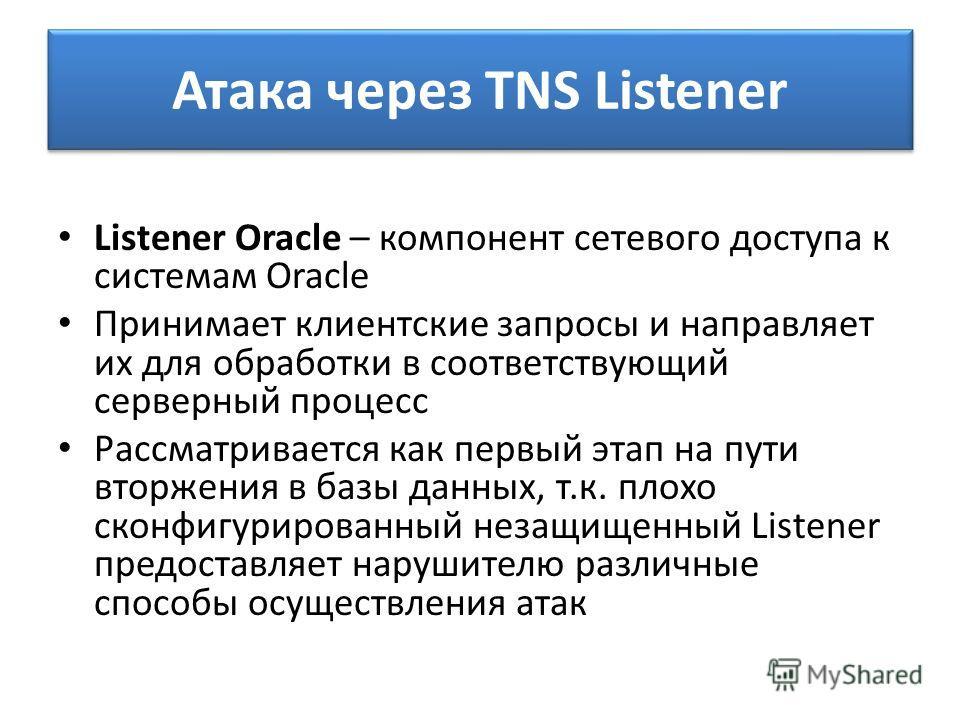 Атака через TNS Listener Listener Oracle – компонент сетевого доступа к системам Oracle Принимает клиентские запросы и направляет их для обработки в соответствующий серверный процесс Рассматривается как первый этап на пути вторжения в базы данных, т.
