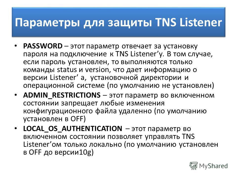 Параметры для защиты TNS Listener PASSWORD – этот параметр отвечает за установку пароля на подключение к TNS Listenerу. В том случае, если пароль установлен, то выполняются только команды status и version, что дает информацию о версии Listener a, уст
