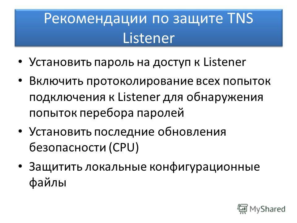 Рекомендации по защите TNS Listener Установить пароль на доступ к Listener Включить протоколирование всех попыток подключения к Listener для обнаружения попыток перебора паролей Установить последние обновления безопасности (CPU) Защитить локальные ко