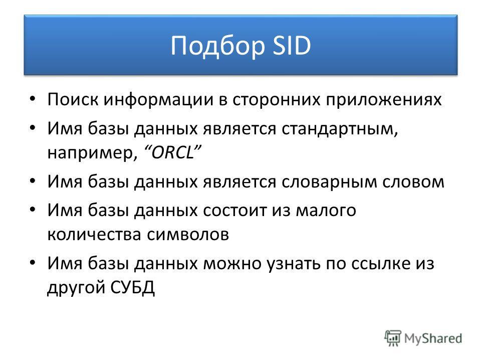 Подбор SID Поиск информации в сторонних приложениях Имя базы данных является стандартным, например, ORCL Имя базы данных является словарным словом Имя базы данных состоит из малого количества символов Имя базы данных можно узнать по ссылке из другой