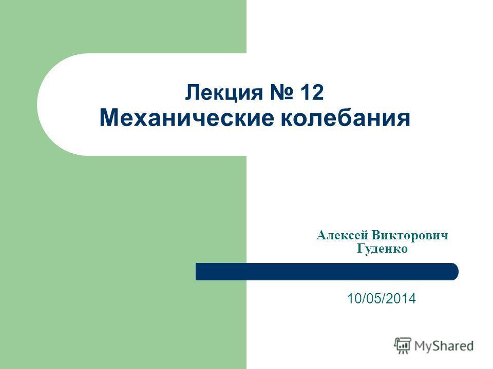Лекция 12 Механические колебания 10/05/2014 Алексей Викторович Гуденко