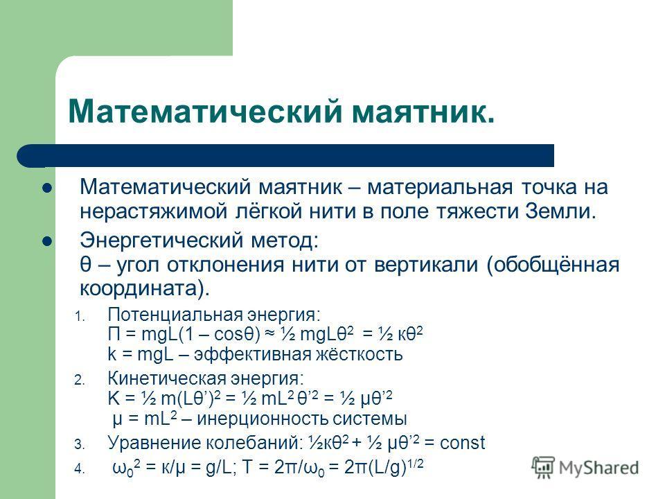 Математический маятник. Математический маятник – материальная точка на нерастяжимой лёгкой нити в поле тяжести Земли. Энергетический метод: θ – угол отклонения нити от вертикали (обобщённая координата). 1. Потенциальная энергия: П = mgL(1 – cosθ) ½ m