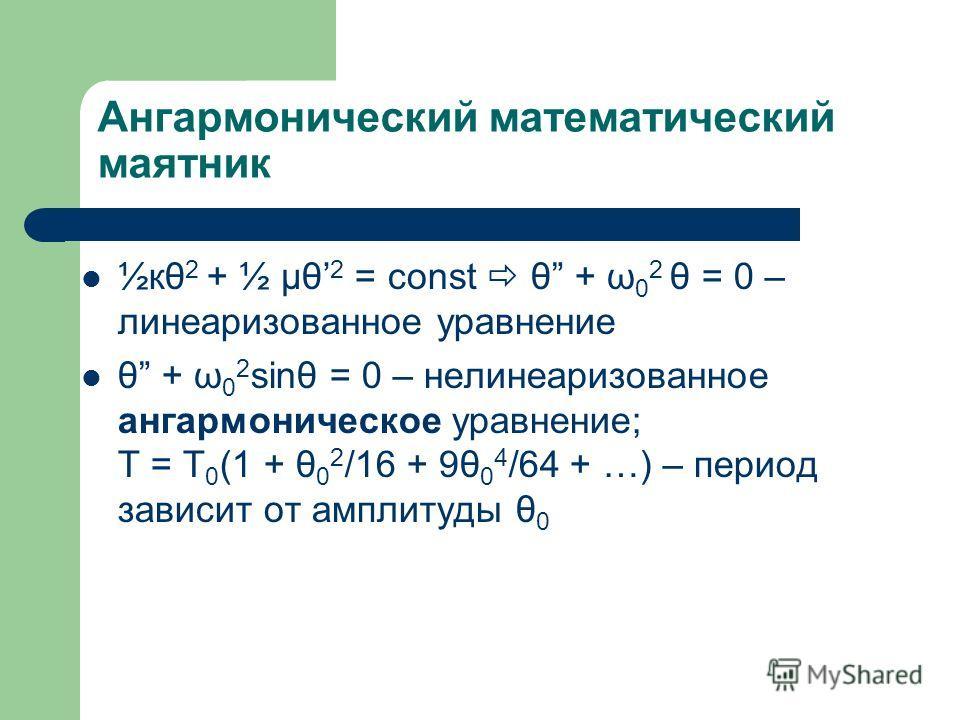 Ангармонический математический маятник ½кθ 2 + ½ μθ 2 = const θ + ω 0 2 θ = 0 – линеаризованное уравнение θ + ω 0 2 sinθ = 0 – нелинеаризованное ангармоническое уравнение; T = T 0 (1 + θ 0 2 /16 + 9θ 0 4 /64 + …) – период зависит от амплитуды θ 0