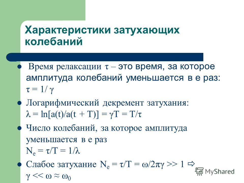 Характеристики затухающих колебаний Время релаксации τ – это время, за которое амплитуда колебаний уменьшается в e раз: τ = 1/ γ Логарифмический декремент затухания: λ = ln[a(t)/a(t + T)] = γT = T/τ Число колебаний, за которое амплитуда уменьшается в