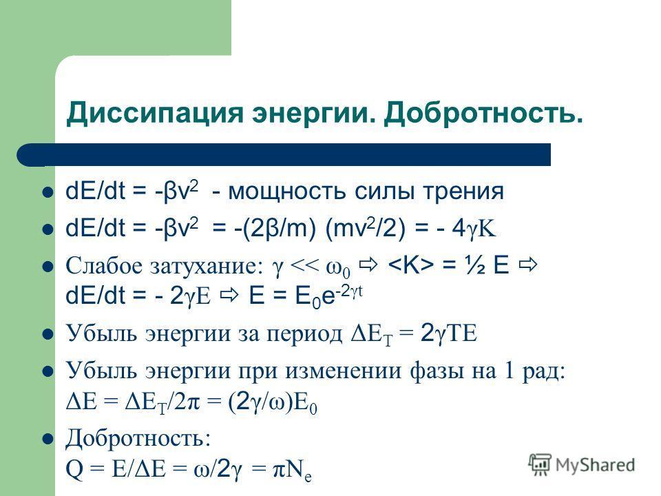 Диссипация энергии. Добротность. dE/dt = -βv 2 - мощность силы трения dE/dt = -βv 2 = -(2β/m) (mv 2 /2) = - 4 γK Слабое затухание: γ = ½ E dE/dt = - 2 γE E = E 0 e -2 γt Убыль энергии за период ΔЕ T = 2 γTE Убыль энергии при изменении фазы на 1 рад: