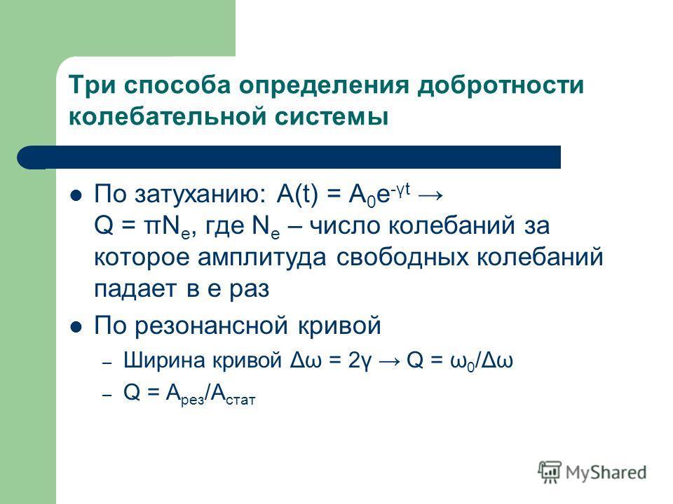 Три способа определения добротности колебательной системы По затуханию: A(t) = A 0 e -γt Q = πN e, где N e – число колебаний за которое амплитуда свободных колебаний падает в е раз По резонансной кривой – Ширина кривой Δω = 2γ Q = ω 0 /Δω – Q = A рез