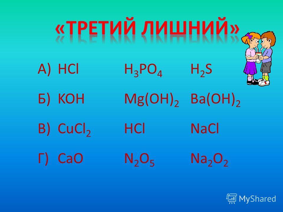 А)HClH 3 PO 4 H2SH2S Б)KOHMg(OH) 2 Ba(OH) 2 В)CuCl 2 HClNaCl Г)CaON2O5N2O5 Na 2 O 2