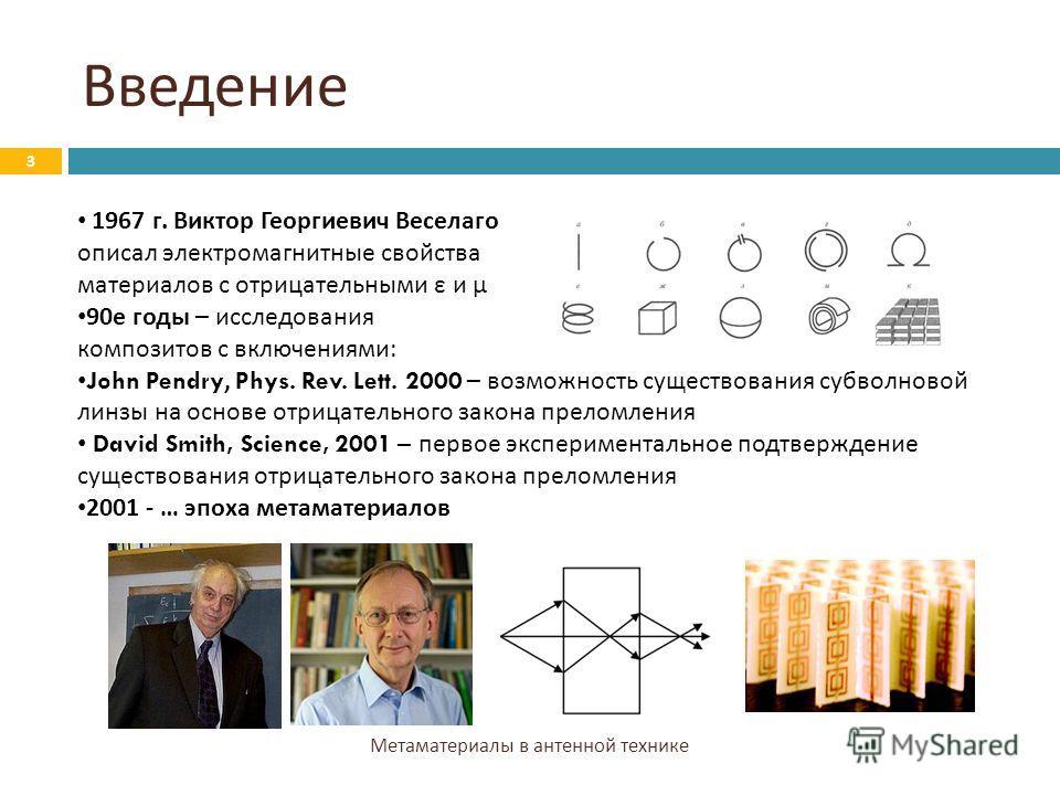 Введение Метаматериалы в антенной технике 3 1967 г. Виктор Георгиевич Веселаго описал электромагнитные свойства материалов с отрицательными ε и μ 90 е годы – исследования композитов с включениями : John Pendry, Phys. Rev. Lett. 2000 – возможность сущ