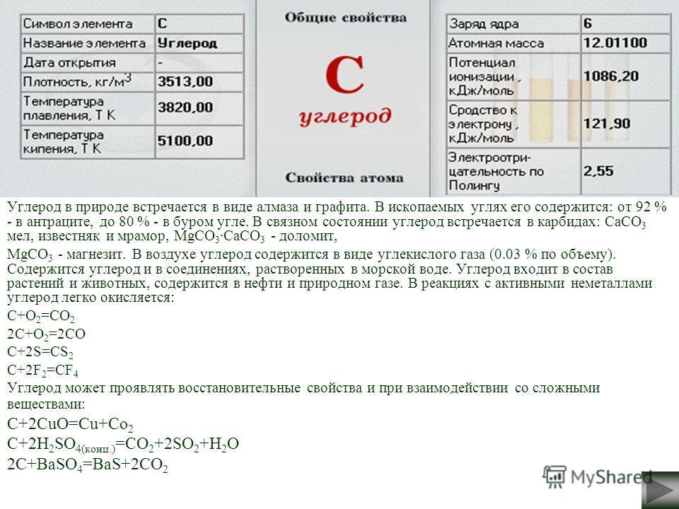 Углерод в природе встречается в виде алмаза и графита. В ископаемых углях его содержится: от 92 % - в антраците, до 80 % - в буром угле. В связном состоянии углерод встречается в карбидах: CaCO 3 мел, известняк и мрамор, MgCO 3 ·CaCO 3 - доломит, MgC