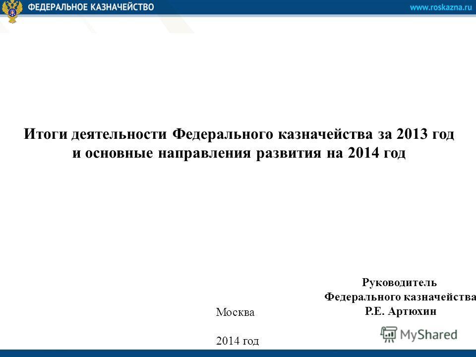Итоги деятельности Федерального казначейства за 2013 год и основные направления развития на 2014 год Руководитель Федерального казначейства Р.Е. Артюхин Москва 2014 год