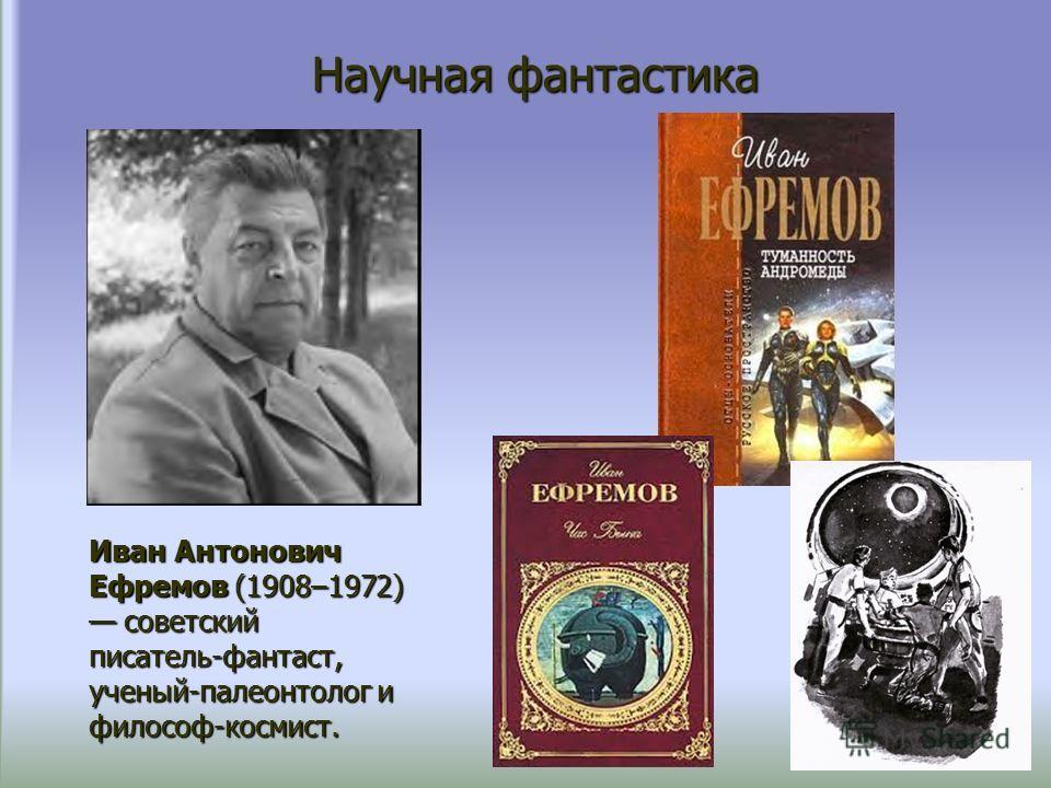 Научная фантастика Иван Антонович Ефремов (1908–1972) советский советский писатель-фантаст, ученый-палеонтолог и философ-космист.