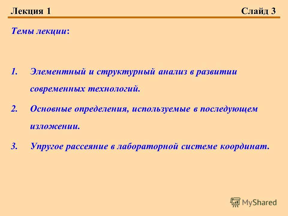 Лекция 1Слайд 3 Темы лекции: 1. Элементный и структурный анализ в развитии современных технологий. 2. Основные определения, используемые в последующем изложении. 3. Упругое рассеяние в лабораторной системе координат.