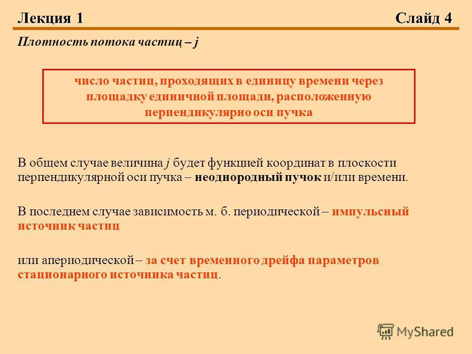 Лекция 1Слайд 4 Плотность потока частиц – j В общем случае величина j будет функцией координат в плоскости перпендикулярной оси пучка – неоднородный пучок и/или времени. В последнем случае зависимость м. б. периодической – импульсный источник частиц