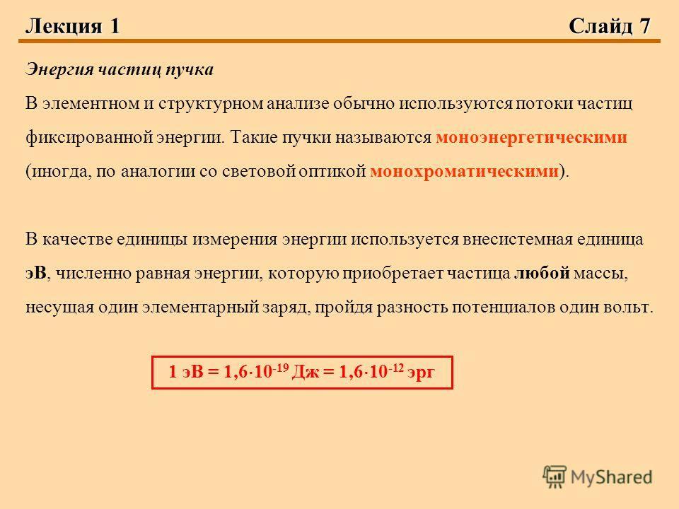 Лекция 1Слайд 7 Энергия частиц пучка В элементном и структурном анализе обычно используются потоки частиц фиксированной энергии. Такие пучки называются моноэнергетическими (иногда, по аналогии со световой оптикой монохроматическими). В качестве едини