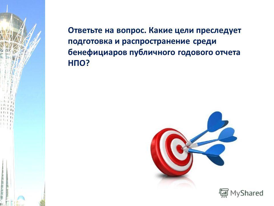 Ответьте на вопрос. Какие цели преследует подготовка и распространение среди бенефициаров публичного годового отчета НПО?