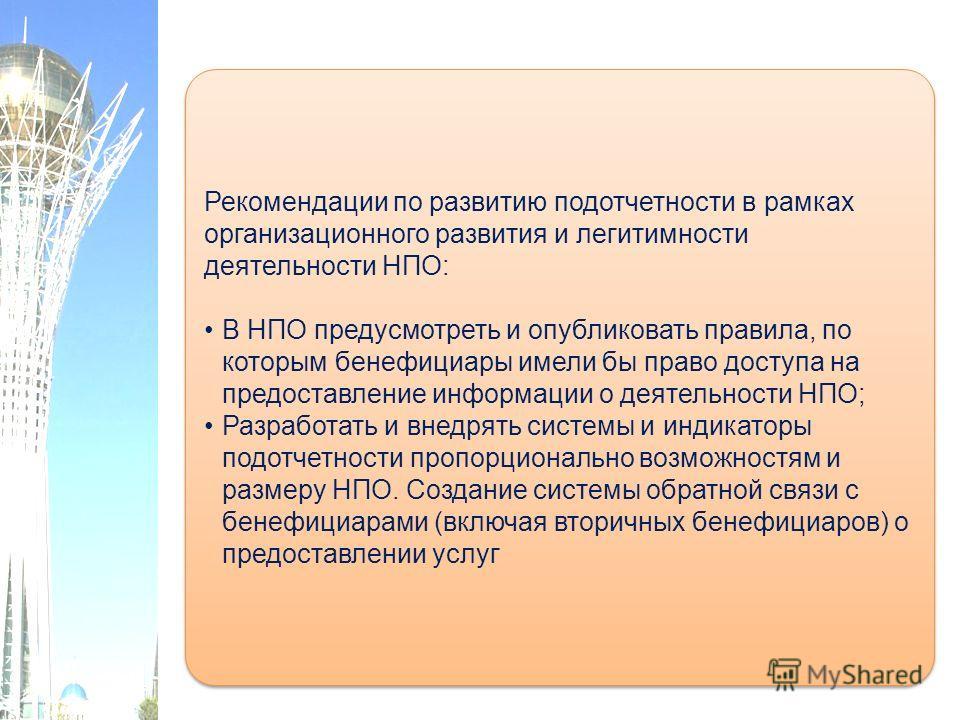 Рекомендации по развитию подотчетности в рамках организационного развития и легитимности деятельности НПО: В НПО предусмотреть и опубликовать правила, по которым бенефициары имели бы право доступа на предоставление информации о деятельности НПО; Разр