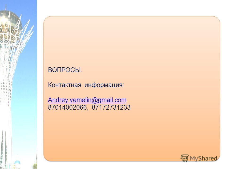 ВОПРОСЫ. Контактная информация: Andrey.yemelin@gmail.com 87014002066, 87172731233 ВОПРОСЫ. Контактная информация: Andrey.yemelin@gmail.com 87014002066, 87172731233