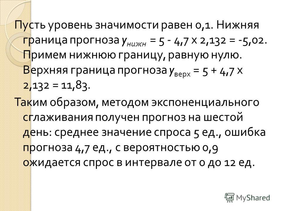 Пусть уровень значимости равен 0,1. Нижняя граница прогноза y нижн = 5 - 4,7 х 2,132 = -5,02. Примем нижнюю границу, равную нулю. Верхняя граница прогноза y верх = 5 + 4,7 х 2,132 = 11,83. Таким образом, методом экспоненциального сглаживания получен