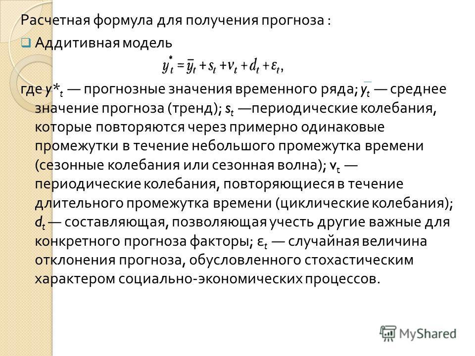 Расчетная формула для получения прогноза : Аддитивная модель где y* t прогнозные значения временного ряда ; y t среднее значение прогноза ( тренд ); s t периодические колебания, которые повторяются через примерно одинаковые промежутки в течение небол