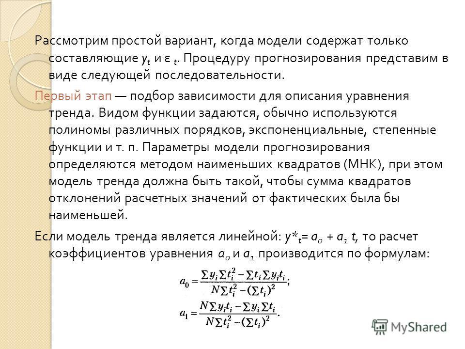 Рассмотрим простой вариант, когда модели содержат только составляющие y t и ε t. Процедуру прогнозирования представим в виде следующей последовательности. Первый этап подбор зависимости для описания уравнения тренда. Видом функции задаются, обычно ис