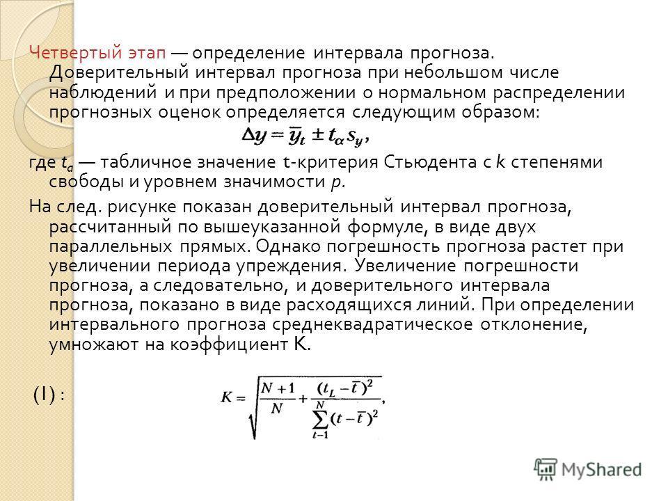 Четвертый этап определение интервала прогноза. Доверительный интервал прогноза при небольшом числе наблюдений и при предположении о нормальном распределении прогнозных оценок определяется следующим образом : где t a табличное значение t- критерия Сть