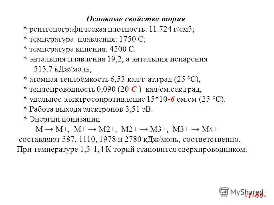 Основные свойства тория: * рентгенографическая плотность: 11.724 г/см 3; * температура плавления: 1750 С; * температура кипения: 4200 С. * энтальпия плавления 19,2, а энтальпия испарения 513,7 к Дж/моль; * атомная теплоёмкость 6,53 кал/г-ат.град (25