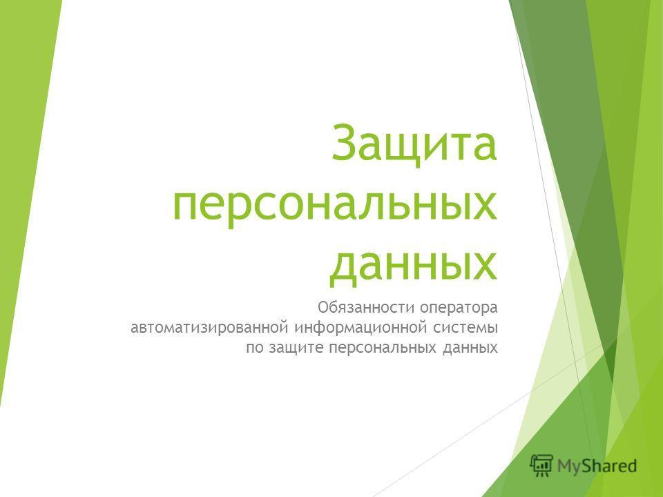 Защита персональных данных Обязанности оператора автоматизированной информационной системы по защите персональных данных