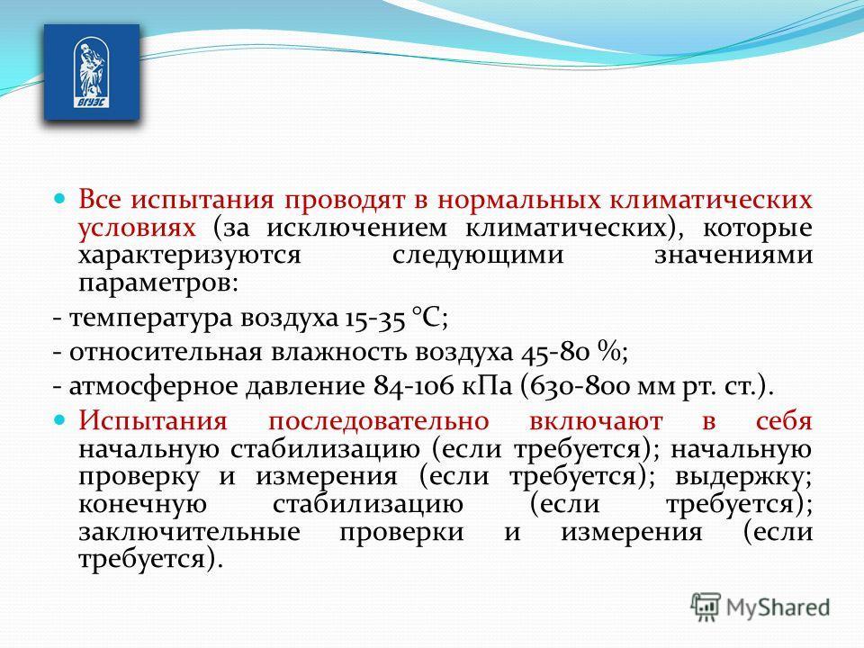 Все испытания проводят в нормальных климатических условиях (за исключением климатических), которые характеризуются следующими значениями параметров: - температура воздуха 15-35 °С; - относительная влажность воздуха 45-80 %; - атмосферное давление 84-
