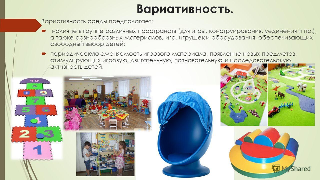 Вариативность. Вариативность среды предполагает: наличие в группе различных пространств (для игры, конструирования, уединения и пр.), а также разнообразных материалов, игр, игрушек и оборудования, обеспечивающих свободный выбор детей; периодическую с