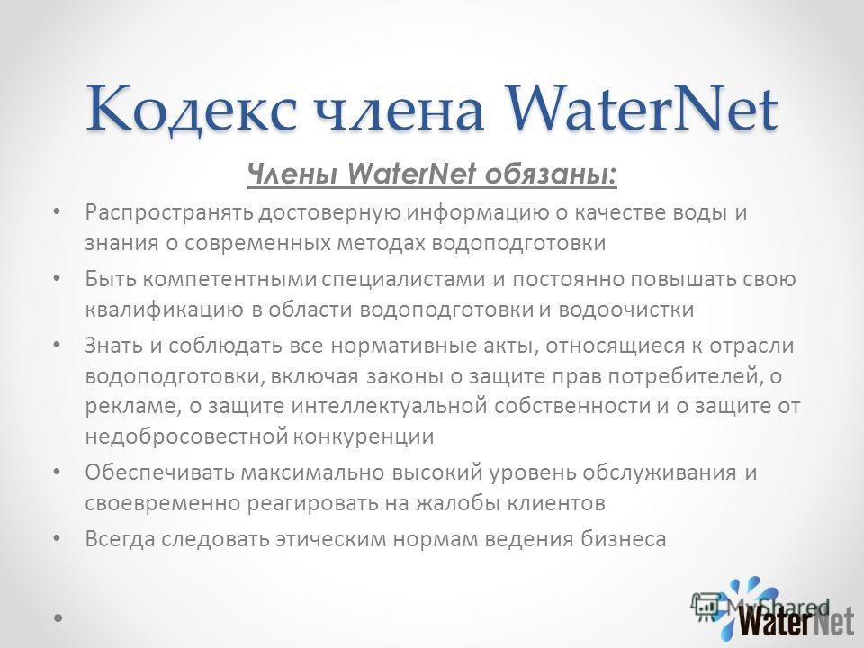 Кодекс члена WaterNet Члены WaterNet обязаны: Распространять достоверную информацию о качестве воды и знания о современных методах водоподготовки Быть компетентными специалистами и постоянно повышать свою квалификацию в области водоподготовки и водоо