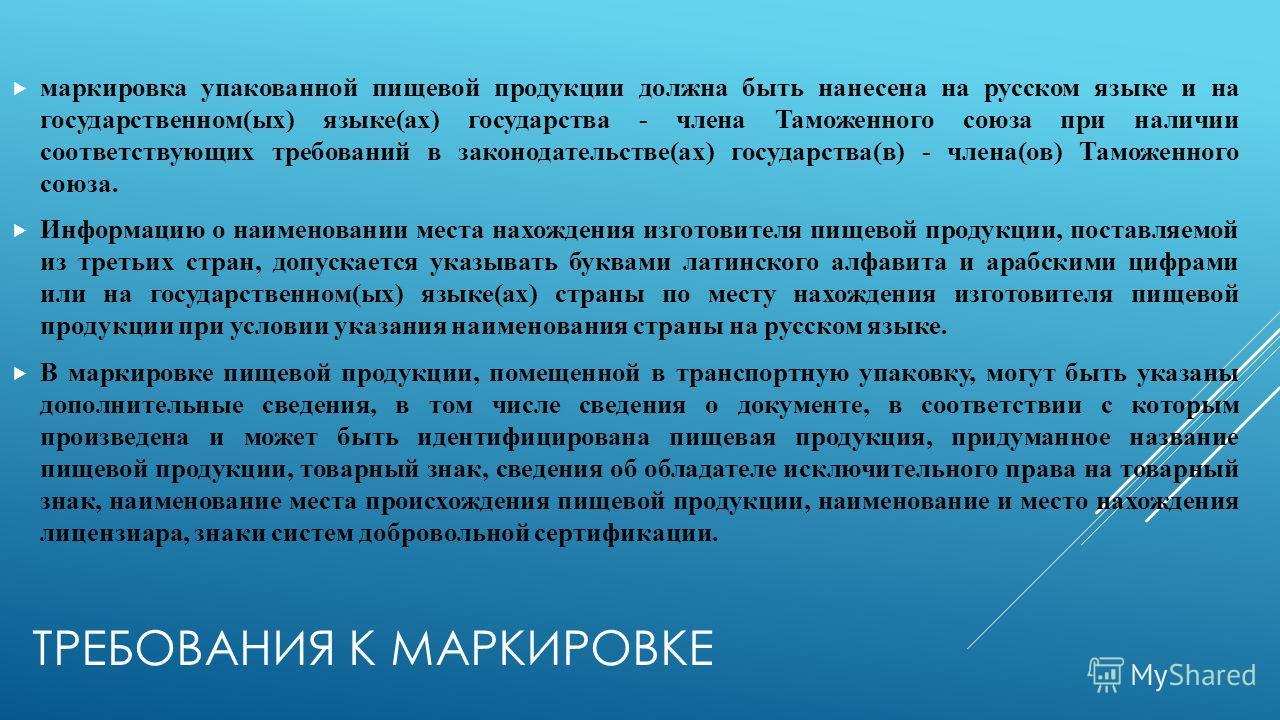 ТРЕБОВАНИЯ К МАРКИРОВКЕ маркировка упакованной пищевой продукции должна быть нанесена на русском языке и на государственном(ых) языке(ах) государства - члена Таможенного союза при наличии соответствующих требований в законодательстве(ах) государства(