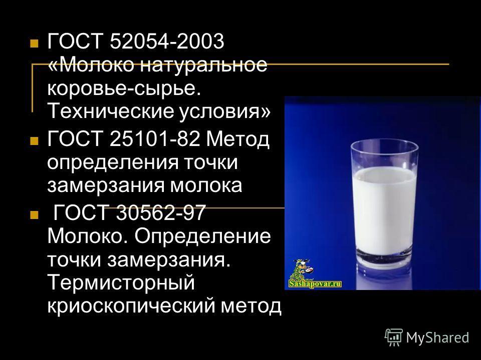ГОСТ 52054-2003 «Молоко натуральное коровье-сырье. Технические условия» ГОСТ 25101-82 Метод определения точки замерзания молока ГОСТ 30562-97 Молоко. Определение точки замерзания. Термисторный криоскопический метод