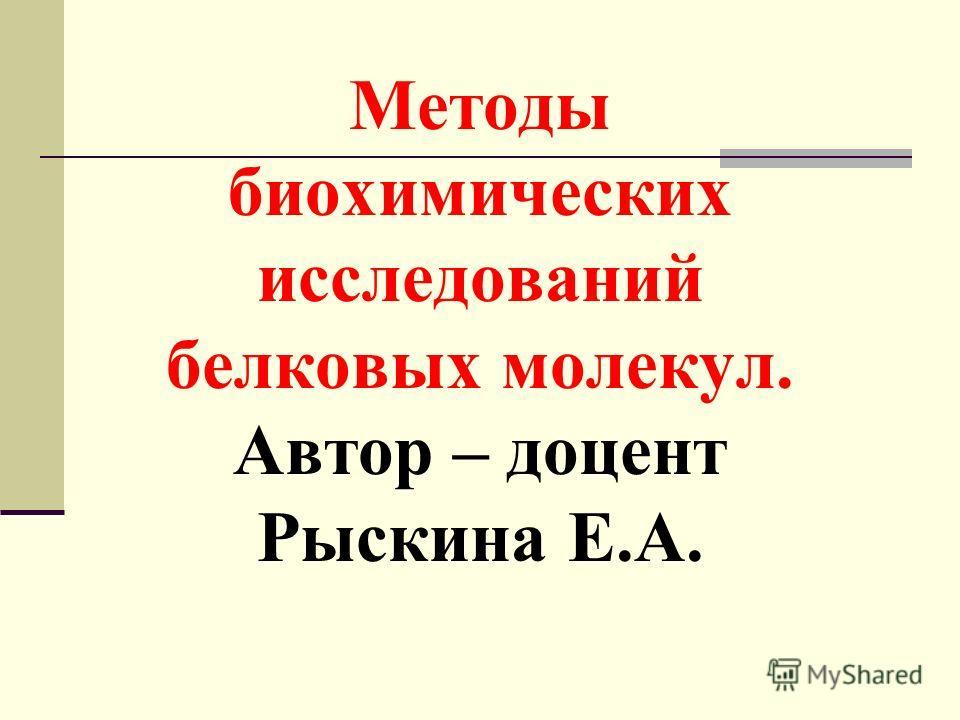 Методы биохимических исследований белковых молекул. Автор – доцент Рыскина Е.А.