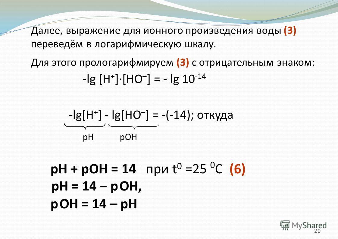 20 Далее, выражение для ионного произведения воды (3) переведём в логарифмическую шкалу. Для этого прологарифмируем (3) с отрицательным знаком: -lg [H + ]·[HO – ] = - lg 10 -14 -lg[H + ] - lg[HO – ] = -(-14); откуда рН рОН рН + рОН = 14 при t 0 =25 0