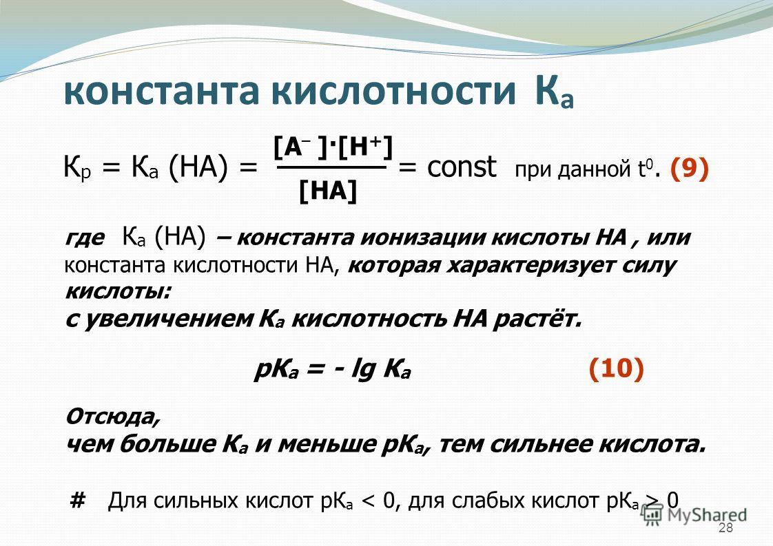 28 константа кислотности К а К р = К а (НА) = = const при данной t 0. (9) [А – ]·[Н + ] [НА] где К а (НА) – константа ионизации кислоты НА, или константа кислотности НА, которая характеризует силу кислоты: с увеличением К а кислотность НА растёт. рК