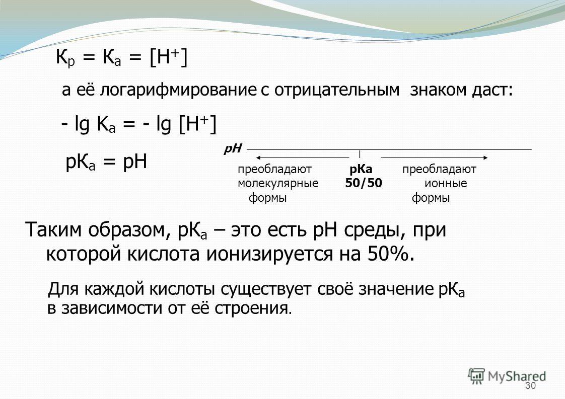 30 К р = К а = [H + ] а её логарифмирование с отрицательным знаком даст: - lg K а = - lg [H + ] рК а = рН ׀ преобладают р Ка преобладают молекулярные 50/50 ионные формы формы рН Таким образом, рК а – это есть рН среды, при которой кислота ионизируетс