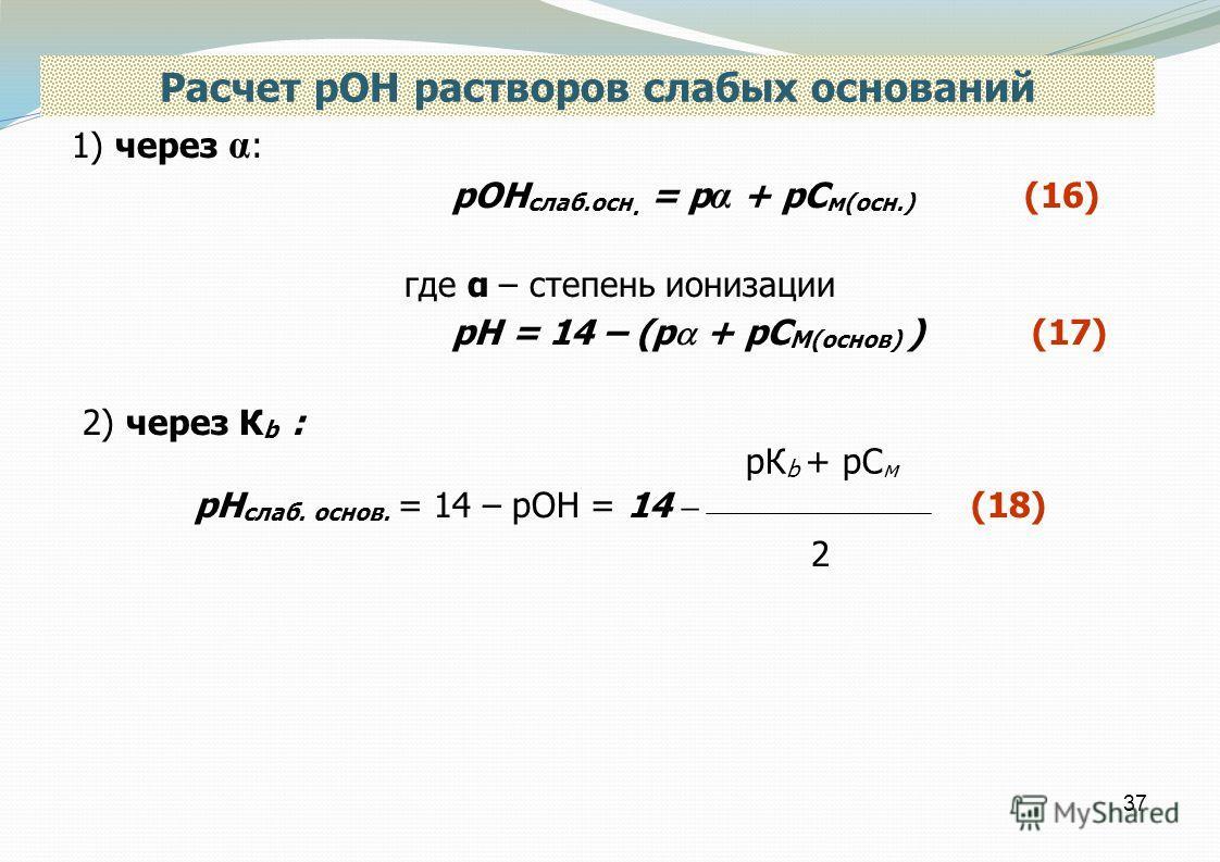 37 Расчет рОН растворов слабых оснований 1) через α : рОН слаб.осн. = р α + рС м(осн.) (16) где α – степень ионизации рН = 14 – (р + рС М(основ) ) (17) 2) через К b : рН слаб. основ. = 14 – рОН = 14 – (18) рК b + рС м 2