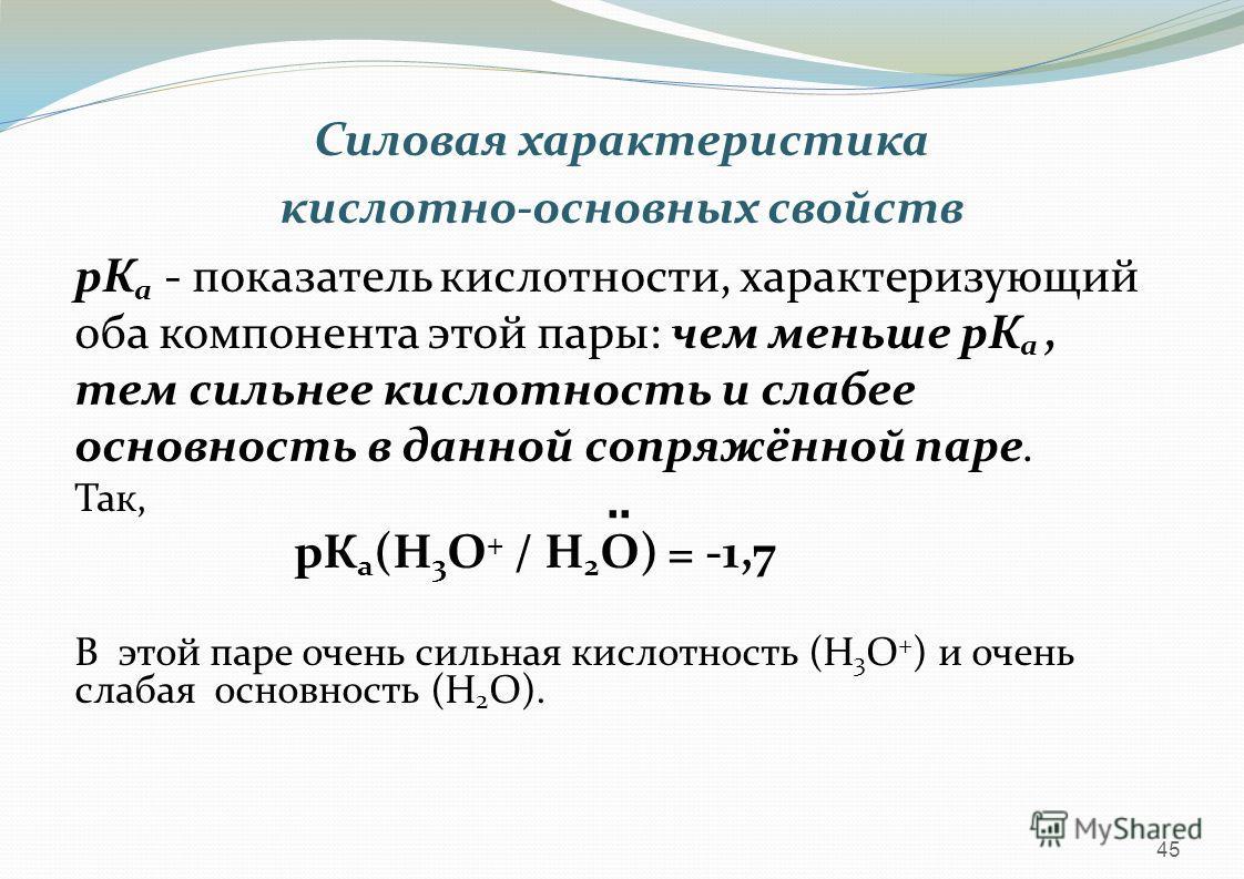 Силовая характеристика кислотно-основных свойств рК а - показатель кислотности, характеризующий оба компонента этой пары: чем меньше рК а, тем сильнее кислотность и слабее основность в данной сопряжённой паре. Так, рК а (Н 3 О + / Н 2 О) = -1,7 В это
