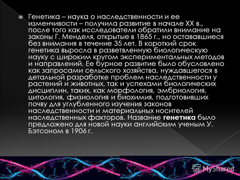 Генетика – наука о наследственности и ее изменчивости – получила развитие в начале XX в., после того как исследователи обратили внимание на законы Г. Менделя, открытые в 1865 г., но остававшиеся без внимания в течение 35 лет. В короткий срок генетик