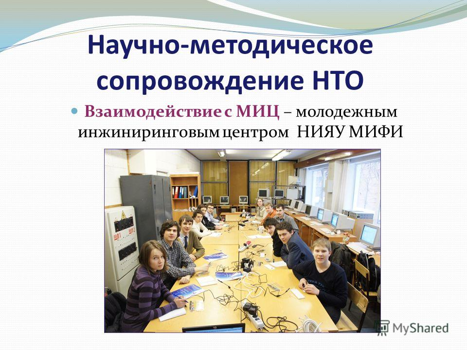 Научно-методическое сопровождение НТО Взаимодействие с МИЦ – молодежным инжиниринговым центром НИЯУ МИФИ