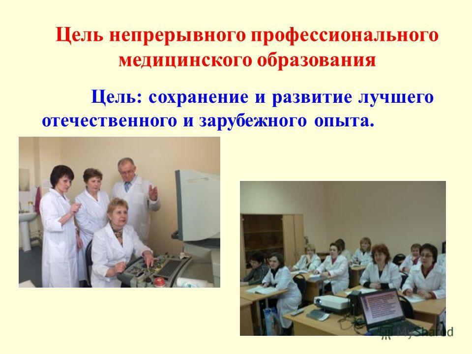Цель непрерывного профессионального медицинского образования Цель: сохранение и развитие лучшего отечественного и зарубежного опыта.
