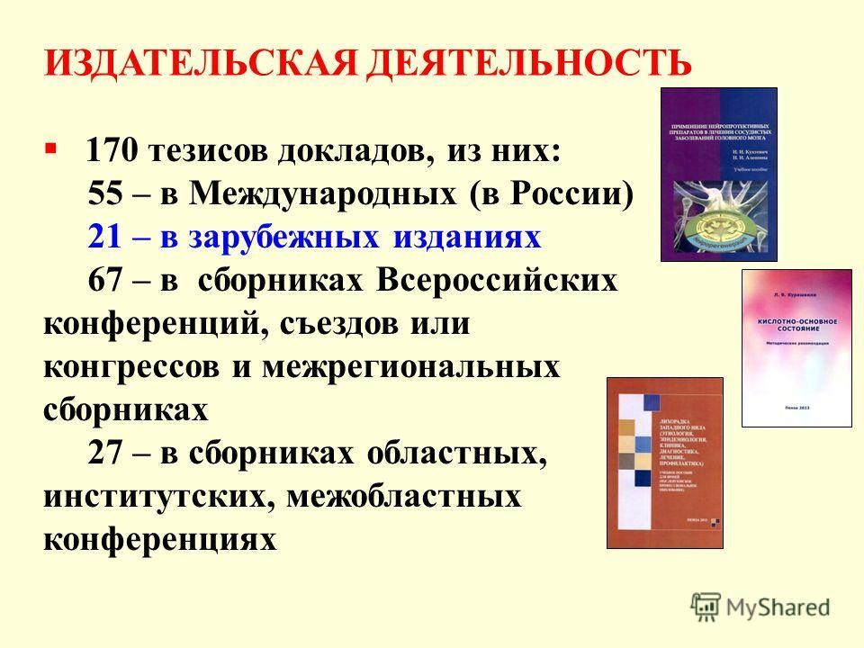 170 тезисов докладов, из них: 55 – в Международных (в России) 21 – в зарубежных изданиях 67 – в сборниках Всероссийских конференций, съездов или конгрессов и межрегиональных сборниках 27 – в сборниках областных, институтских, межобластных конференция